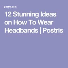 12 Stunning Ideas on How To Wear Headbands | Postris