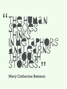 """The human species thinks in metaphors and learns through stories."" --Mary Catherine Bateson"