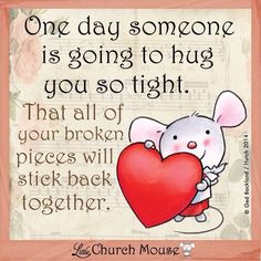 ♡✞♡ Little Church Mouse Inspirational Quote: One day someone is going to hug you so tight that your broken pieces will stick back together. 🧡 Blessings from the Little Church Mouse. Inspirational Thoughts, Positive Thoughts, Positive Quotes, Random Thoughts, Motivational Quotes, Faith Quotes, Bible Quotes, Great Quotes, Love Quotes