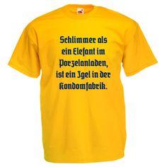 Schlimmer als ein Elefant im Porzelanladen, ist ein Igel in der Kondomfabrik. - Gelbes T-Shirt