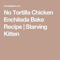 No Tortilla Chicken Enchilada Bake Recipe | Starving Kitten