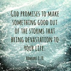 God promises to make something good out of the storms  that bring devastation to your life. Romans 8:28