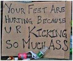 Your feet are hurting because you are kicking so much ass.
