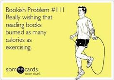 Bookish Problem #111: Really wishing that reading books burned as many calories as exercising.