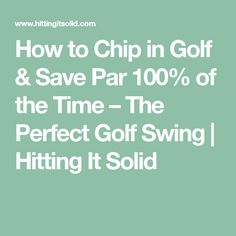 How to Chip in Golf & Save Par 100% of the Time – The Perfect Golf Swing   Hitting It Solid