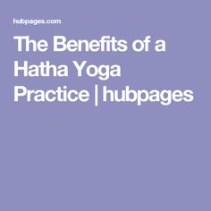 The Benefits of a Hatha Yoga Practice | hubpages