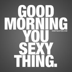 Good morning you sex