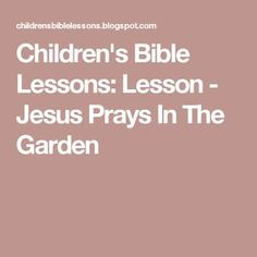 Children's Bible Lessons: Lesson - Jesus Prays In The Garden