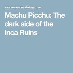 Machu Picchu: The dark side of the Inca Ruins