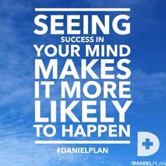 Seeing success in your mind makes it more likely to happen.  www.DanielPlan.com