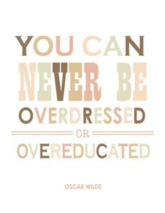 Remember this when you overdressed and become overeducated. :)