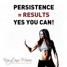 Persistence = Results  YES YOU CAN!