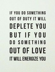 If you do something out of duty, it will deplete you. But if you do something out of love, it will energize you.