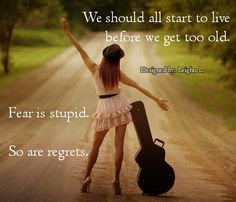 Fear is stupid. So are regrets
