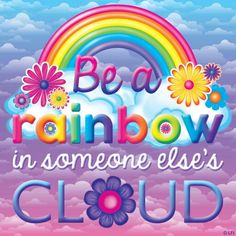 Be a rainbow in someone else's cloud ~ Lisa Frank
