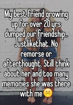 My best friend growing up for over 20 yrs dumped our friendship.. Justlikethat. No remorse or afterthought. Still think about her and too many memories she was there with me☹️
