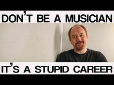 Don't be a musician, it's a stupid career - Louis CK - YouTube