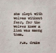 she slept with wolves without fear, for the wolves knew a lion was among them. ~r.m. drake