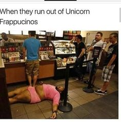 Or if Starbucks run out of Cotton Candy Frappucinos- My Reaction: