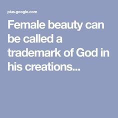 Female beauty can be called a trademark of God in his creations...