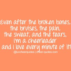 Even after the broken bones, the bruises, the pain, the sweat, and the tears, I'm a cheerleader and I love every minute of it!