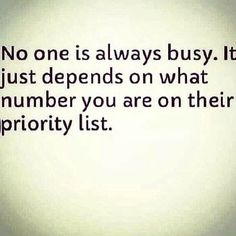"I'm a fairly busy person but I've always tried to make time for the things and people that matter to me. If someone can't do the same for you then obviously you're not a priority. Instead of saying ""I don't have time because"" try saying ""it's not a priority because"". It really puts things Into perspective."