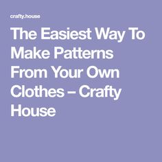 The Easiest Way To Make Patterns From Your Own Clothes – Crafty House