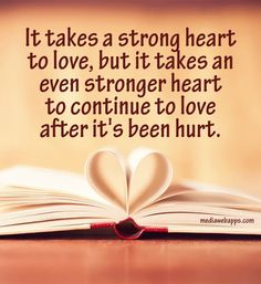 It takes a strong heart to love, but it takes an even stronger heart to continue to love after it`s been hurt.