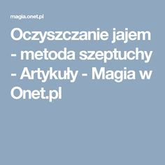 Oczyszczanie jajem - metoda szeptuchy - Artykuły - Magia w Onet.pl Remedies, Magick, Home Remedies