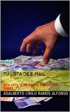 TU LISTA DE E-MAIL : ESTA LISTA TE VA AYUDAR A GANAR MÁS DINERO de ADALBERTO CIRILO RAMOS ALFONSO, http://www.amazon.es/dp/B00J7C9P3K/ref=cm_sw_r_pi_dp_XqXevb046PFRE