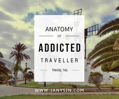 Janys in ...: TRAVEL TAG: Anatomy of Addicted Traveller