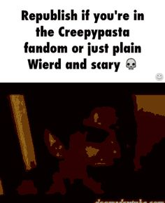 I'm just plain weird and in the creepypasta fandom
