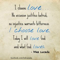 I choose love. No occasion justifies hatred; no injustice warrants bitterness. I choose love. Today I will love God and what God loves. Life Quotes Love, Faith Quotes, Words Quotes, Me Quotes, Sayings, Cover Quotes, Wisdom Quotes, John Maxwell, Max Lucado Quotes