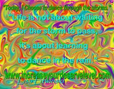 """""""Today, I Choose to dance through the storms."""" ~Lisa Litwinski """"Life is not about waiting for the storm to pass, it's about learning to dance in the rain. Learn To Dance, Dancing In The Rain, Choose Me, Storms, Waiting, Lisa, Old Things, Positivity, Neon Signs"""