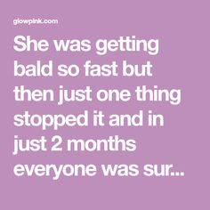 She was getting bald so fast but then just one thing stopped it and in just 2 months everyone was surprised by her tremendous hair growth