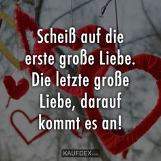 Scheiß auf die erste große Liebe… Fuck the first big love. The last great love, that's what matters! Now look at some funny sayings with pictures. Baby Quotes, Love Quotes, Funny Quotes, Inspirational Quotes, Big Love, Real Love, Love You, I Need A Hobby, True Words