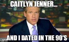 Caitlyn Jenner and I dated in the 90's | CAITLYN JENNER... ....AND I DATED IN THE 90'S | image tagged in memes,brian williams was there,caitlyn jenner | made w/ Imgflip meme maker