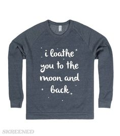 I Loathe You to the Moon and Back I don't love you to the moon and back...I LOATHE you to the moon and back. Printed on Skreened Sweatshirt