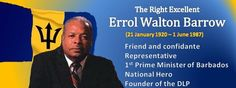 The Right Excellent Errol Walton Barrow. National Hero.  Errol Barrow Day takes place on January 21, 2015. Errol Barrow Day is a Barbadian public holiday celebrated to commemorate the former Prime Minister of Barbados, who helped lead his country to independence from the United Kingdom. He was the founder of the DLP and the 1st Prime Minister of Barbados.