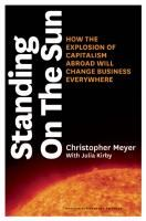 Standing on the Sun: How the Explosion of Capitalism Abroad Will Change Business Everywhere, by Christopher Meyer with Julia Kirby