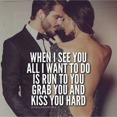 When I see you all i want to do is run to you, grab you, and kiss you hard. I usually do this everyday!