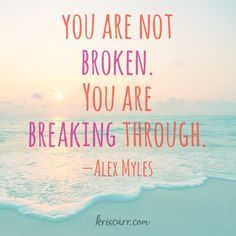 You are not broken. You are breaking through. -Alex Myles Quote #quote #quoteoftheday #inspiration