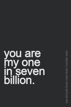 you are my one in seven billion   that's a cute way of saying it :P