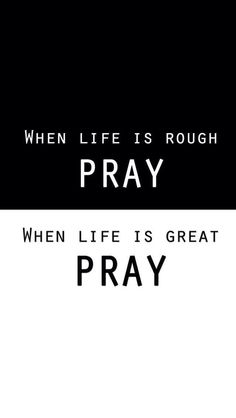 Whether life is rough or great, pray.