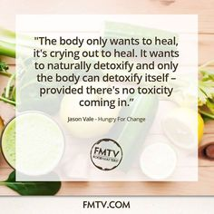 """The body only wants to heal, it's crying out to heal. It wants to naturally detoxify and only the body can detoxifying itself - provided there's no toxicity coming in."""" Jason Vale Juice Master from Hungry For Change  ww.FMTV.com"""