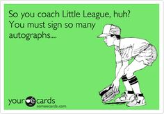 So you coach Little League, huh? You must sign so many autographs ...