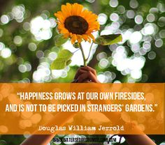 """Happiness grows at our own firesides, and is not to be picked in strangers' gardens."" —Douglas William Jerrold"