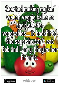 Started making my kid watch veggie tales so she'd eat her vegetables.... it backfired. she says she can't eat Bob and Larry; they're her friends.