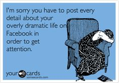 I'm sorry you have to post every detail about your overly dramatic life on Facebook in order to get attention.