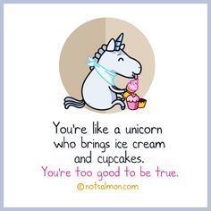 You're like a unicorn who brings ice cream and cupcakes. You're too good to be true. @notsalmon